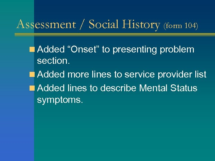 "Assessment / Social History (form 104) n Added ""Onset"" to presenting problem section. n"