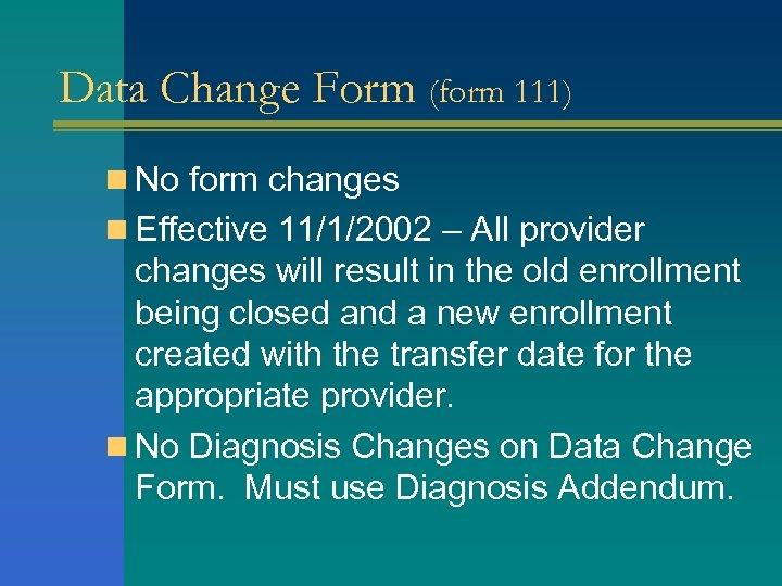 Data Change Form (form 111) n No form changes n Effective 11/1/2002 – All