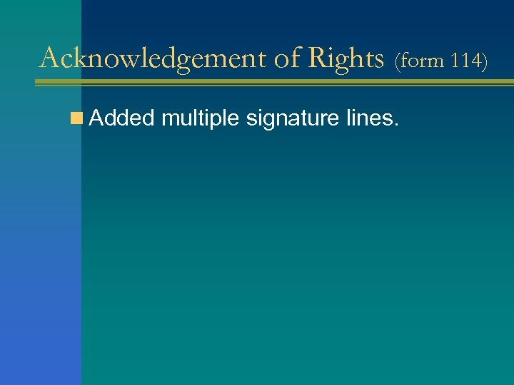 Acknowledgement of Rights (form 114) n Added multiple signature lines.