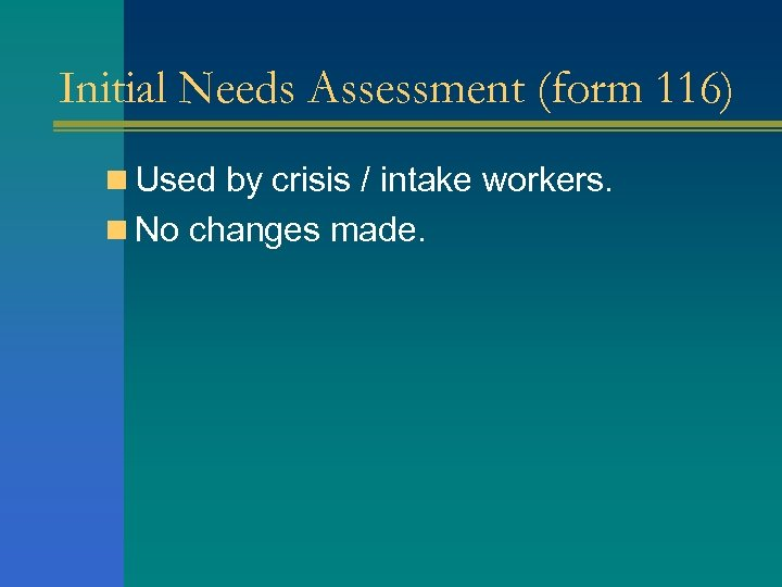 Initial Needs Assessment (form 116) n Used by crisis / intake workers. n No