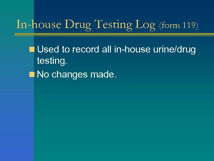 In-house Drug Testing Log (form 119) n Used to record all in-house urine/drug testing.