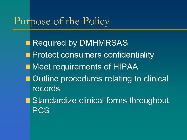 Purpose of the Policy n Required by DMHMRSAS n Protect consumers confidentiality n Meet