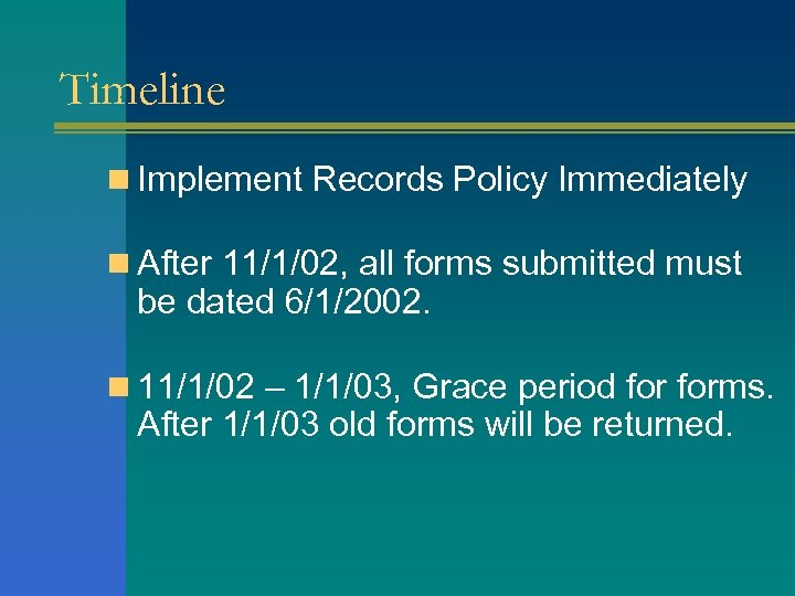 Timeline n Implement Records Policy Immediately n After 11/1/02, all forms submitted must be