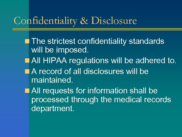 Confidentiality & Disclosure n The strictest confidentiality standards will be imposed. n All HIPAA