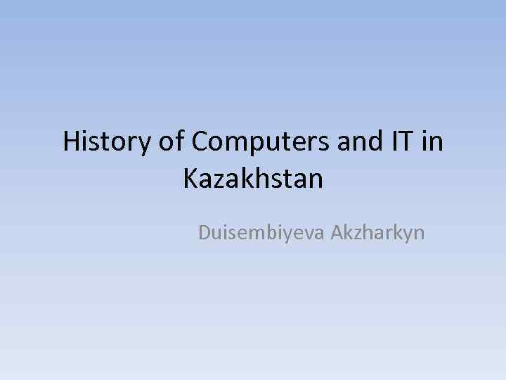 History of Computers and IT in Kazakhstan Duisembiyeva Akzharkyn