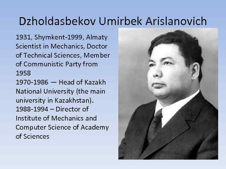 Dzholdasbekov Umirbek Arislanovich 1931, Shymkent-1999, Almaty Scientist in Mechanics, Doctor of Technical Sciences, Member