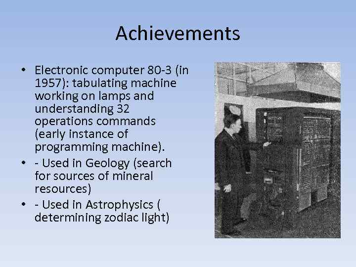 Achievements • Electronic computer 80 -3 (in 1957): tabulating machine working on lamps and