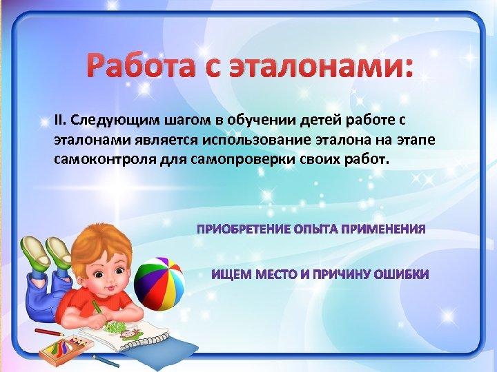 Работа с эталонами: II. Следующим шагом в обучении детей работе с эталонами является использование
