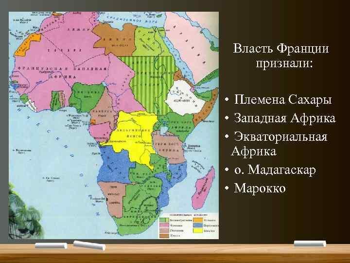 Власть Франции признали: • Племена Сахары • Западная Африка • Экваториальная Африка • о.