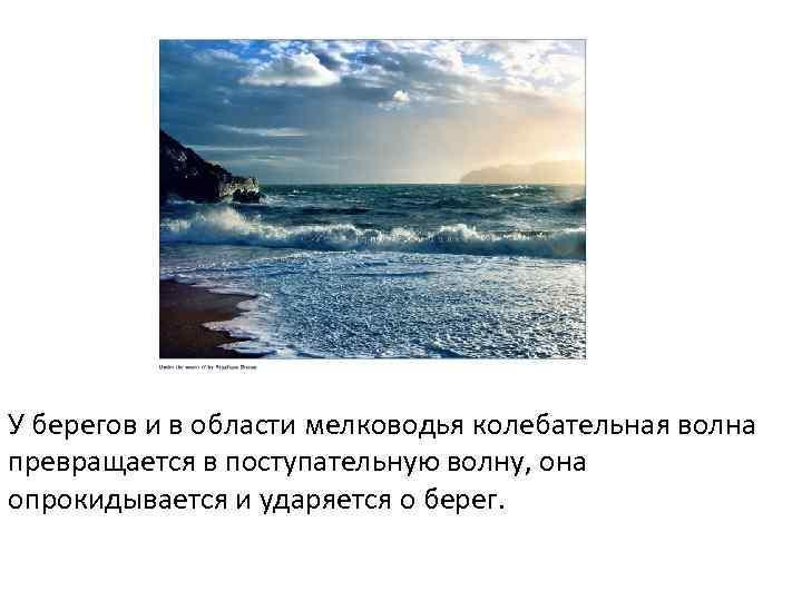У берегов и в области мелководья колебательная волна превращается в поступательную волну, она опрокидывается