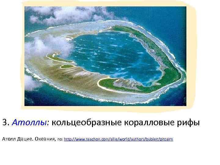 3. Атоллы: кольцеобразные коралловые рифы Атолл Дацие. Океания, по: http: //www. teachon. com/allie/world/authors/bubleit/pitcairn