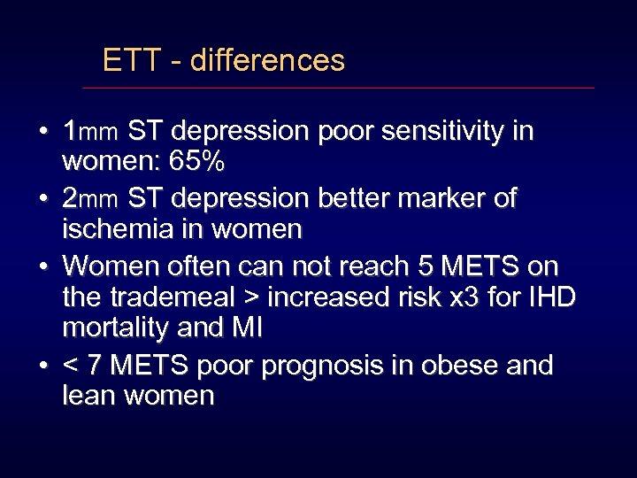 ETT - differences • 1 mm ST depression poor sensitivity in women: 65% •