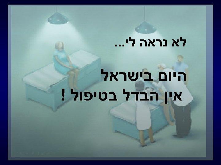 לא נראה לי. . . היום בישראל אין הבדל בטיפול !