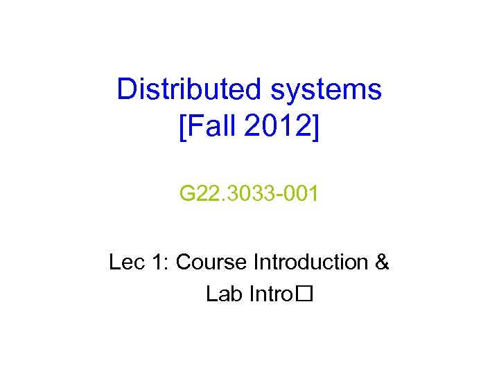 Distributed systems [Fall 2012] G 22. 3033 -001 Lec 1: Course Introduction & Lab