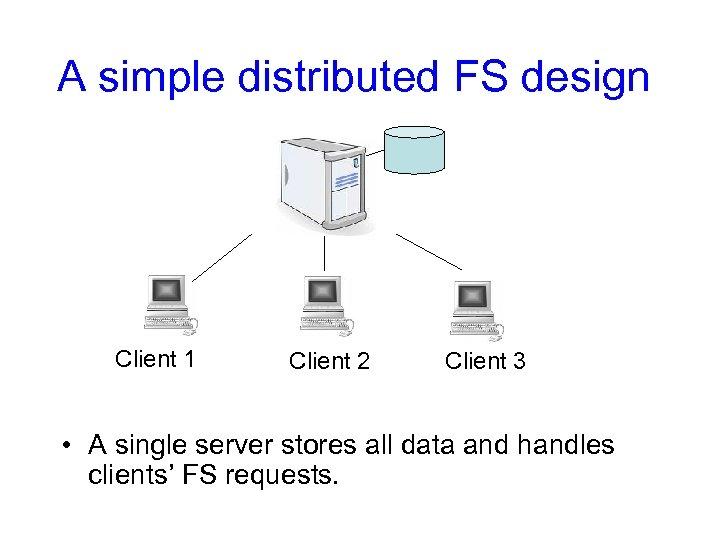 A simple distributed FS design Client 1 Client 2 Client 3 • A single