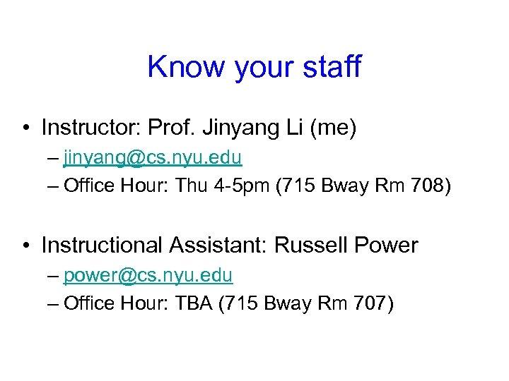 Know your staff • Instructor: Prof. Jinyang Li (me) – jinyang@cs. nyu. edu –