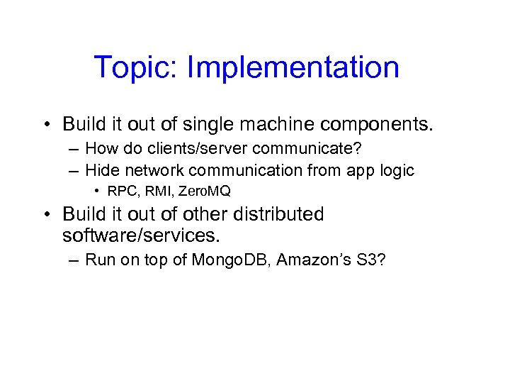 Topic: Implementation • Build it out of single machine components. – How do clients/server