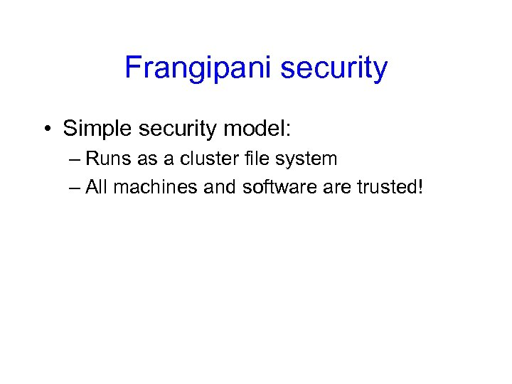 Frangipani security • Simple security model: – Runs as a cluster file system –