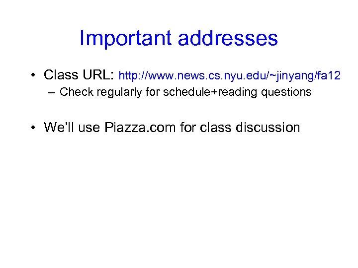 Important addresses • Class URL: http: //www. news. cs. nyu. edu/~jinyang/fa 12 – Check