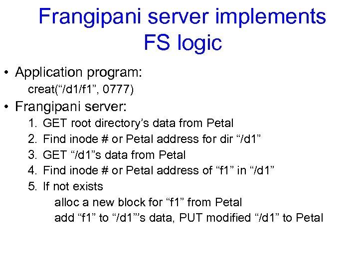 "Frangipani server implements FS logic • Application program: creat(""/d 1/f 1"", 0777) • Frangipani"