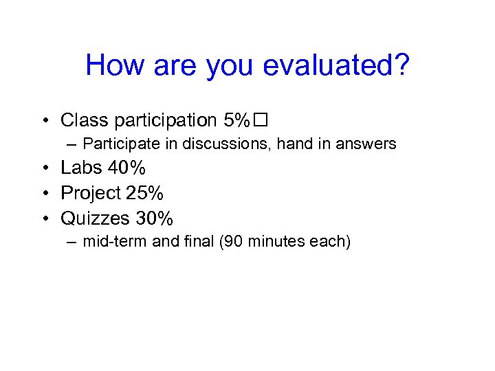 How are you evaluated? • Class participation 5% – Participate in discussions, hand in