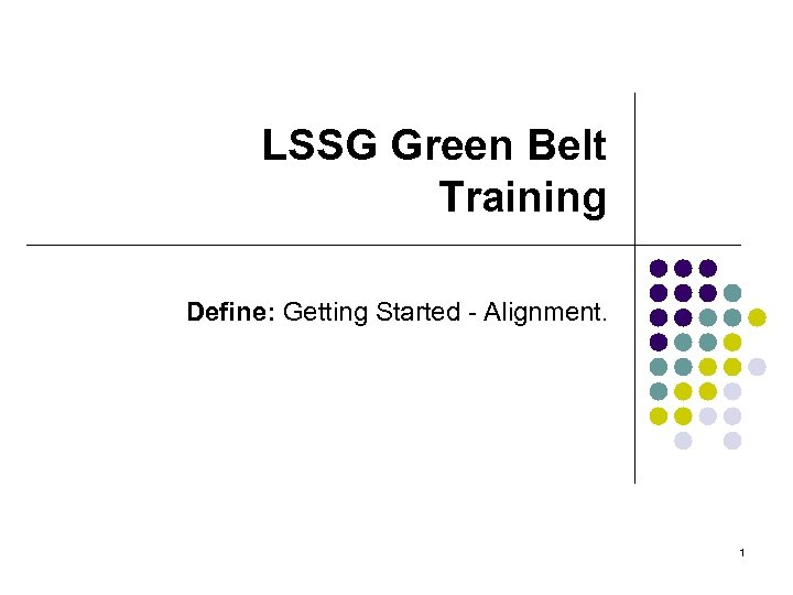 LSSG Green Belt Training Define: Getting Started - Alignment. 1