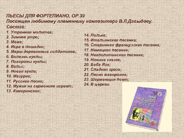 ПЬЕСЫ ДЛЯ ФОРТЕПИАНО, ОР. 39 Посвящен любимому племяннику композитора В. Л. Давыдову. Состав: 1.