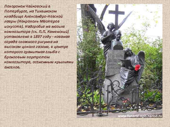 Похоронен Чайковский в Петербурге, на Тихвинском кладбище Александро-Невской лавры (Некрополь Мастеров искусств). Надгробие на