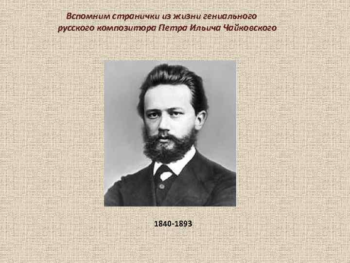 Вспомним странички из жизни гениального русского композитора Петра Ильича Чайковского 1840 -1893