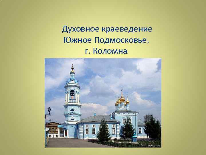 Духовное краеведение Южное Подмосковье. г. Коломна.