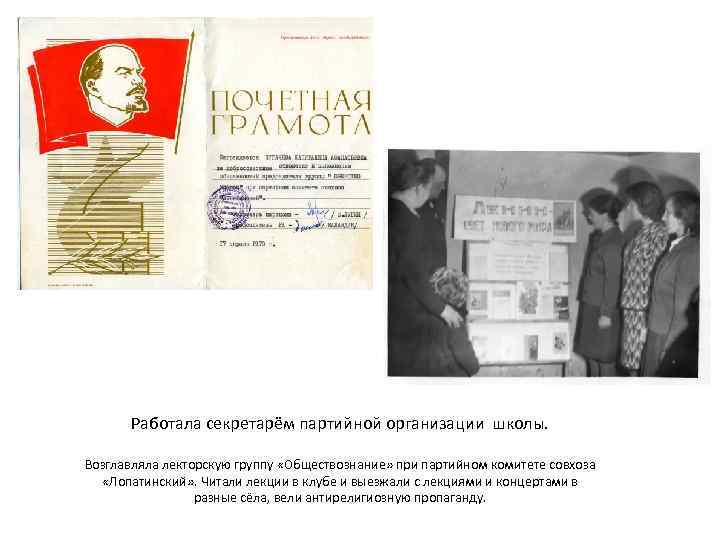 Работала секретарём партийной организации школы. Возглавляла лекторскую группу «Обществознание» при партийном комитете совхоза «Лопатинский»