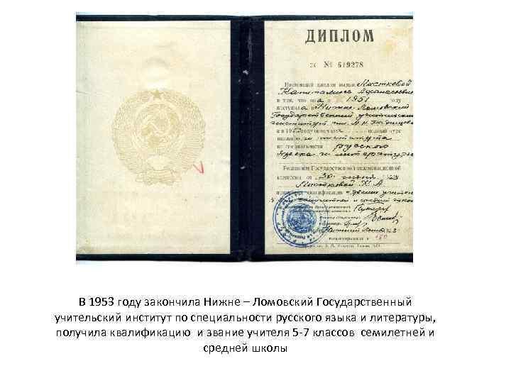 В 1953 году закончила Нижне – Ломовский Государственный учительский институт по специальности русского языка