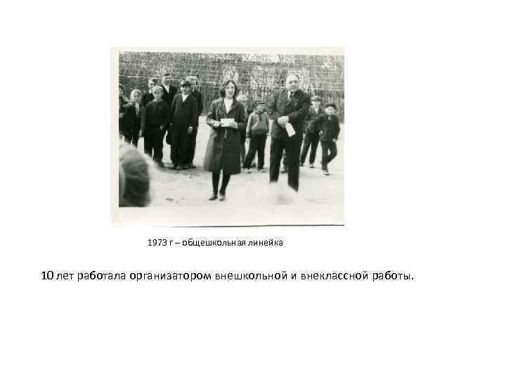 1973 г – общешкольная линейка 10 лет работала организатором внешкольной и внеклассной работы.