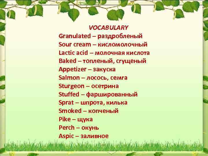 VOCABULARY Granulated – раздробленый Sour cream – кисломолочный Lactic acid – молочная кислота Baked