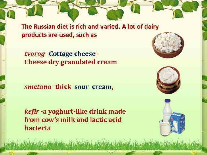 The Russian diet is rich and varied. A lot of dairy products are used,