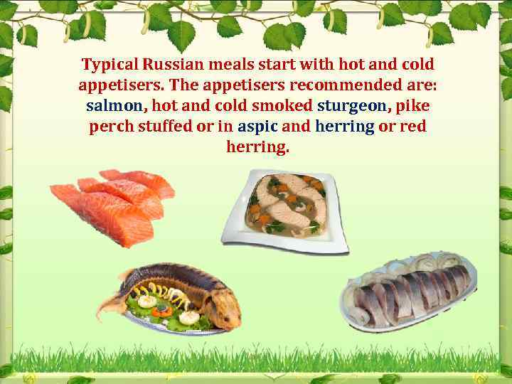 Typical Russian meals start with hot and cold appetisers. The appetisers recommended are: salmon,