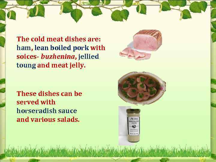 The cold meat dishes are: ham, lean boiled pork with soices- buzhenina, jellied toung