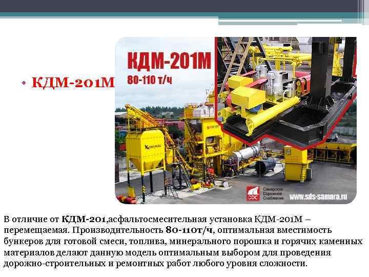 • КДМ-201 М В отличие от КДМ-201, асфальтосмесительная установка КДМ-201 М – перемещаемая.