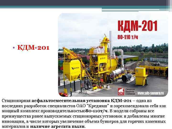 • КДМ-201 Стационарная асфальтосмесительная установка КДМ-201 – одна из последних разработок специалистов ОАО