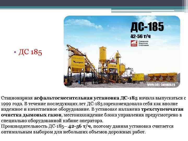 • ДС 185 Стационарная асфальтосмесительная установка ДС-185 начала выпускаться с 1999 года. В