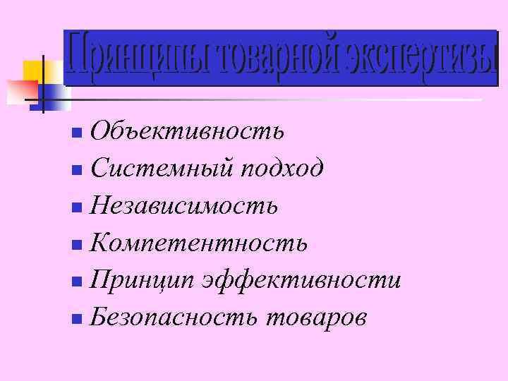 Объективность n Системный подход n Независимость n Компетентность n Принцип эффективности n Безопасность товаров