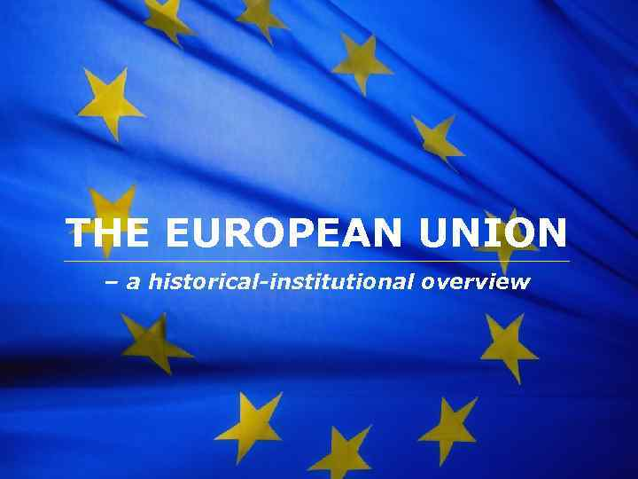 The European Union THE EUROPEAN UNION – a historical-institutional overview