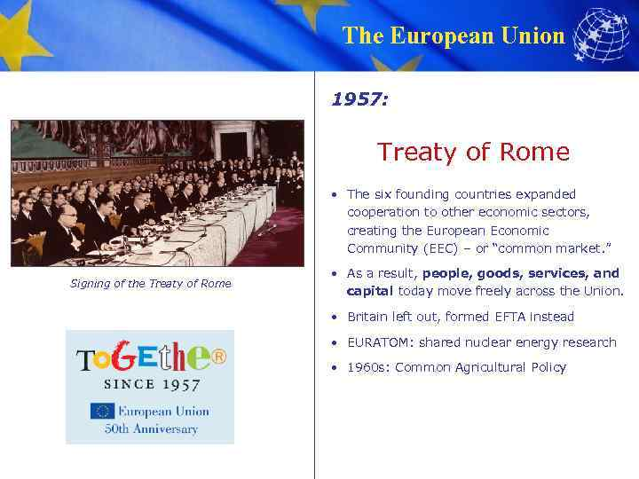 The European Union 1957: Treaty of Rome • The six founding countries expanded cooperation