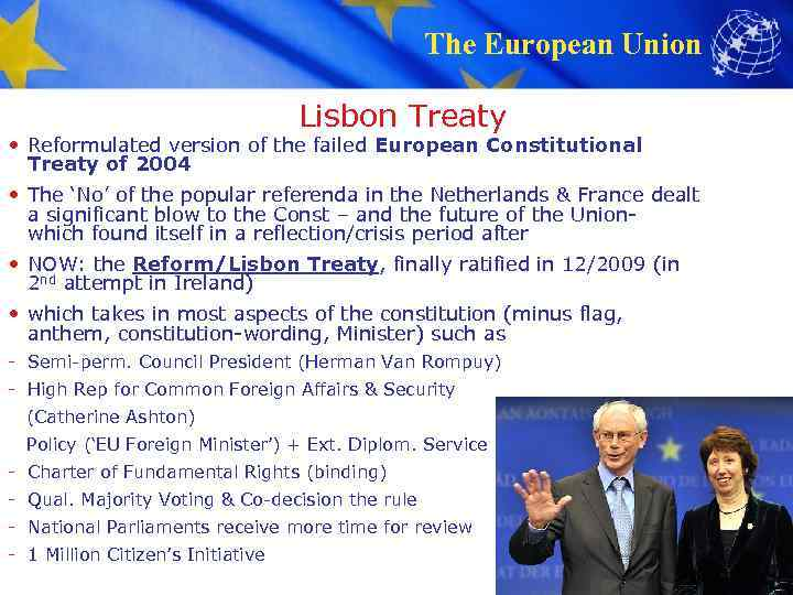 The European Union Lisbon Treaty • Reformulated version of the failed European Constitutional Treaty