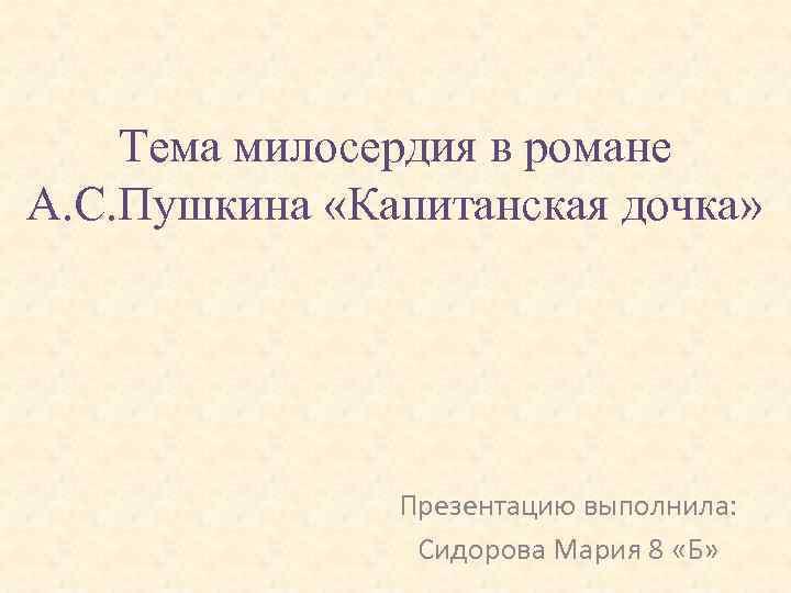 Тема милосердия в романе А. С. Пушкина «Капитанская дочка» Презентацию выполнила: Сидорова Мария 8