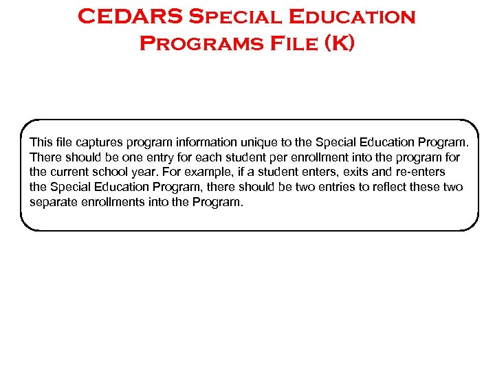 CEDARS Special Education Programs File (K) This file captures program information unique to the
