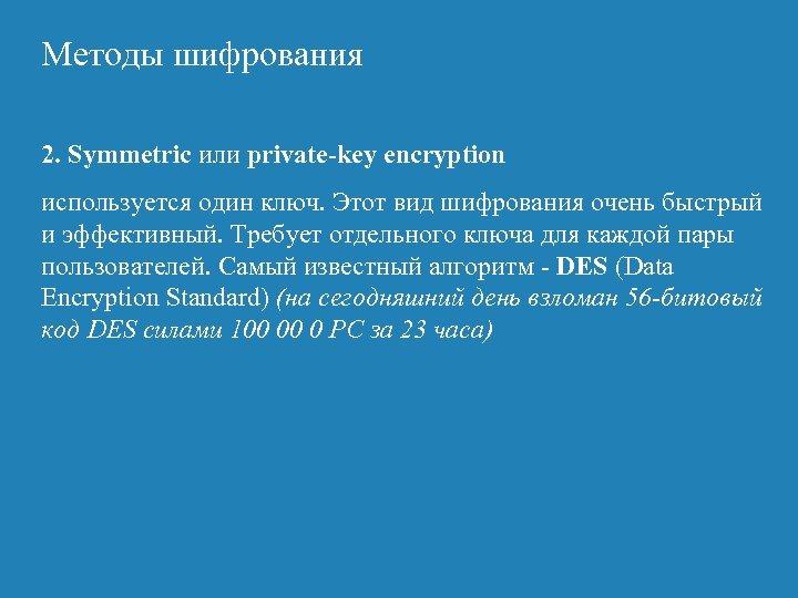 Методы шифрования 2. Symmetric или private-key encryption используется один ключ. Этот вид шифрования очень