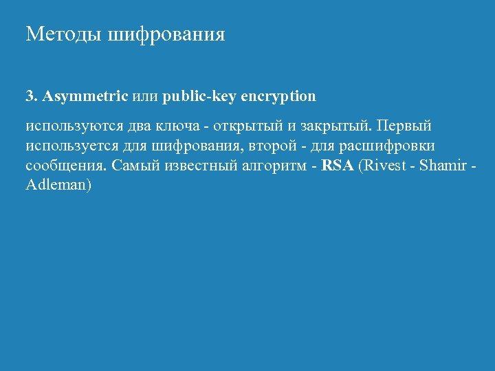 Методы шифрования 3. Asymmetric или public-key encryption используются два ключа - открытый и закрытый.