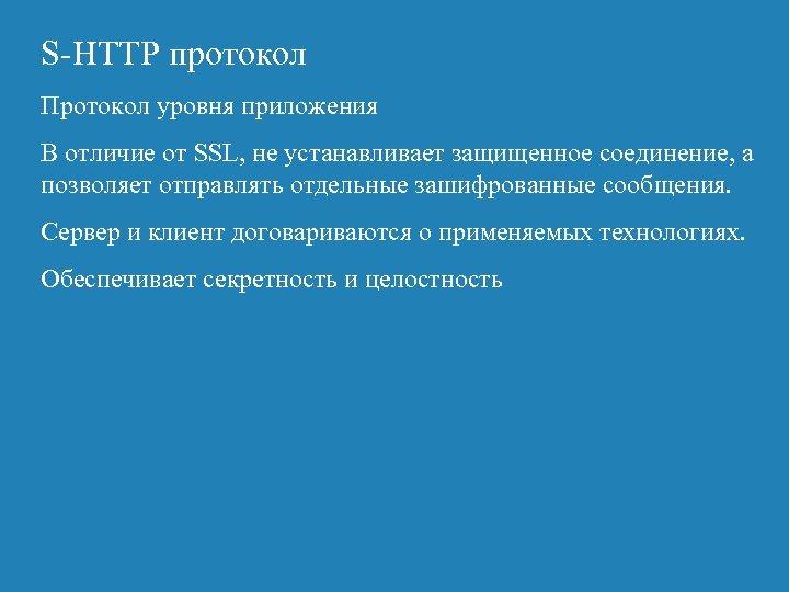S-HTTP протокол Протокол уровня приложения В отличие от SSL, не устанавливает защищенное соединение, а