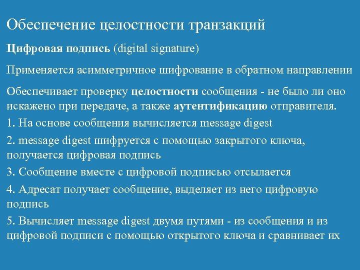 Обеспечение целостности транзакций Цифровая подпись (digital signature) Применяется асимметричное шифрование в обратном направлении Обеспечивает
